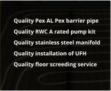 Quality Pex AL Pex barrier pipe 	Quality RWC A rated pump kit 	Quality stainless steel manifold 	Quality installation of UFH 	Quality floor screeding service
